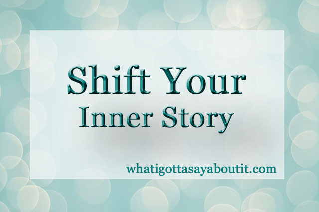 How to Shift Your Inner Story | What I Gotta Say About It